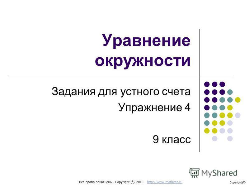 Уравнение окружности Задания для устного счета Упражнение 4 9 класс Все права защищены. Copyright 2010. http://www.mathvaz.ruhttp://www.mathvaz.ru с Copyright с