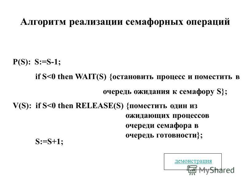 Алгоритм реализации семафорных операций P(S): S:=S-1; if S<0 then WAIT(S) {остановить процесс и поместить в очередь ожидания к семафору S}; V(S): if S<0 then RELEASE(S) {поместить один из ожидающих процессов очереди семафора в очередь готовности}; S: