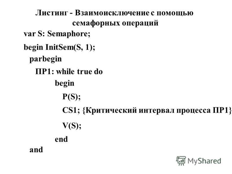 Листинг - Взаимоисключение с помощью семафорных операций var S: Semaphore; begin InitSem(S, 1); parbegin ПР1: while true do begin P(S); CS1; {Критический интервал процесса ПР1} V(S); end and