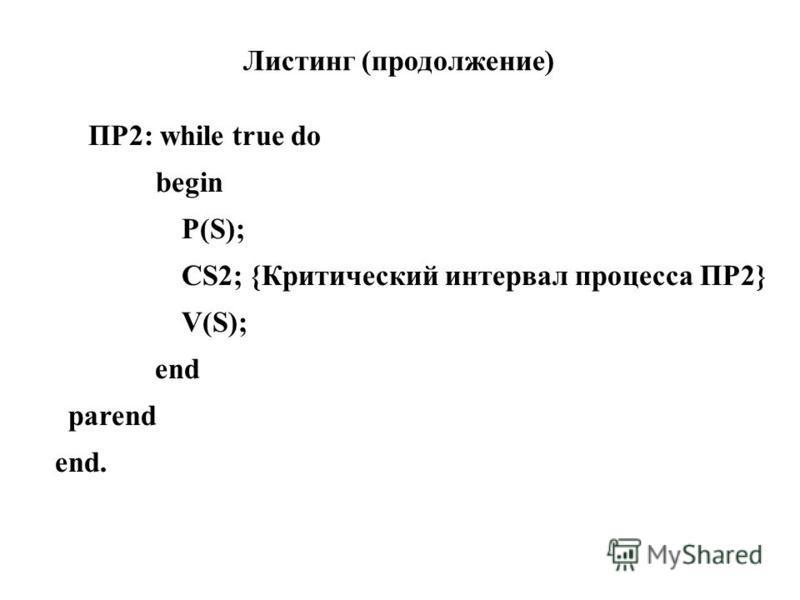 ПР2: while true do begin P(S); CS2; {Критический интервал процесса ПР2} V(S); end parend end. Листинг (продолжение)
