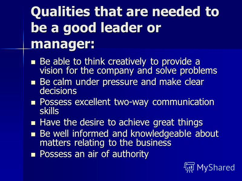 Qualities that are needed to be a good leader or manager: Be able to think creatively to provide a vision for the company and solve problems Be able to think creatively to provide a vision for the company and solve problems Be calm under pressure and