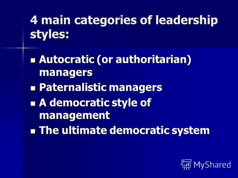 4 main categories of leadership styles: Autocratic (or authoritarian) managers Autocratic (or authoritarian) managers Paternalistic managers Paternalistic managers A democratic style of management A democratic style of management The ultimate democra