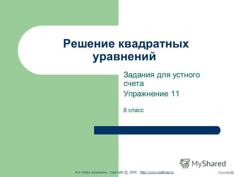 Решение квадратных уравнений Задания для устного счета Упражнение 11 8 класс Все права защищены. Copyright 2009. http://www.mathvaz.ruhttp://www.mathvaz.ru с Copyright с