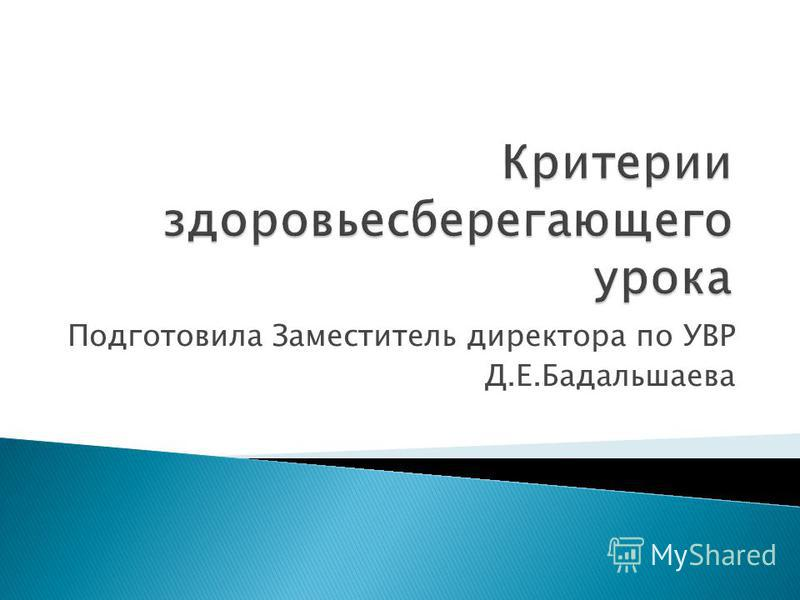 Подготовила Заместитель директора по УВР Д.Е.Бадальшаева