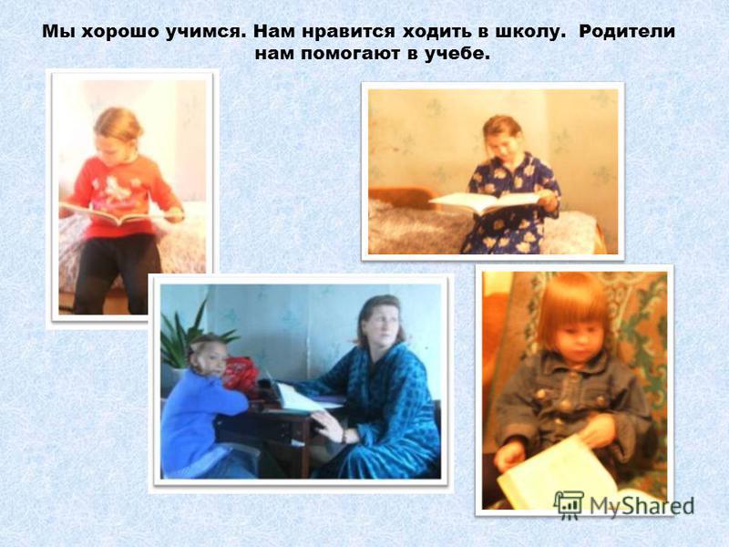 Мы хорошо учимся. Нам нравится ходить в школу. Родители нам помогают в учебе.