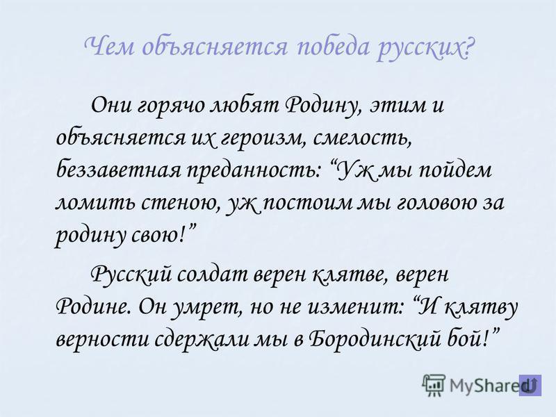Чем объясняется победа русских? Они горячо любят Родину, этим и объясняется их героизм, смелость, беззаветная преданность: Уж мы пойдем ломить стеною, уж постоим мы головою за родину свою! Русский солдат верен клятве, верен Родине. Он умрет, но не из