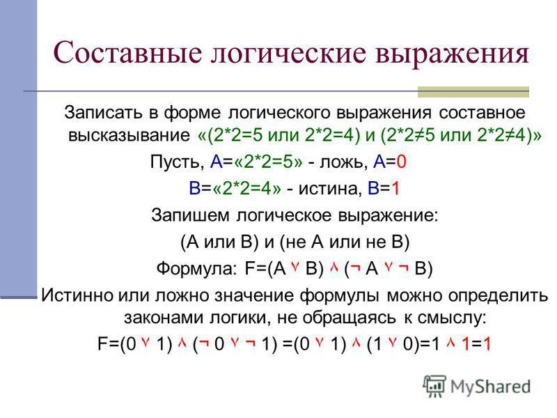 Составные логические выражения Записать в форме логического выражения составное высказывание «(2*2=5 или 2*2=4) и (2*25 или 2*24)» Пусть, А=«2*2=5» - ложь, А=0 В=«2*2=4» - истина, В=1 Запишем логическое выражение: (А или В) и (не А или не В) Формула: