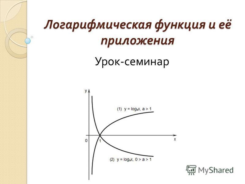 Логарифмическая функция и её приложения Урок - семинар