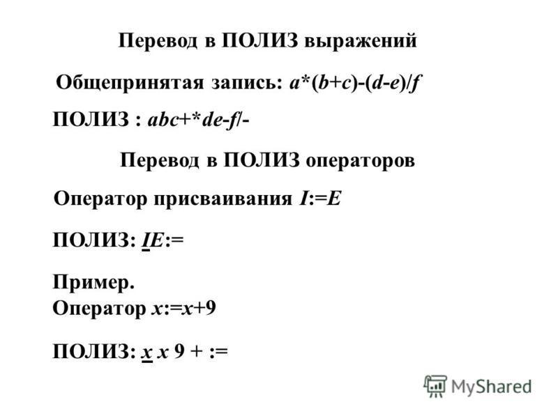Перевод в ПОЛИЗ выражений Общепринятая запись: a*(b+c)-(d-e)/f ПОЛИЗ : abc+*de-f/- Перевод в ПОЛИЗ операторов Оператор присваивания I:=E ПОЛИЗ: IE:= Пример. Оператор x:=x+9 ПОЛИЗ: x x 9 + :=