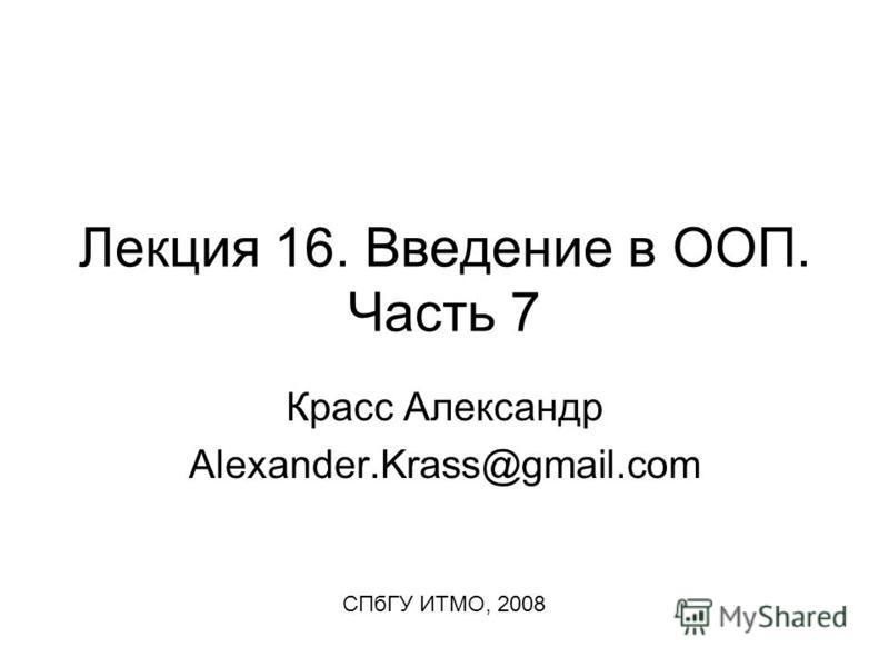 Лекция 16. Введение в ООП. Часть 7 Красс Александр Alexander.Krass@gmail.com СПбГУ ИТМО, 2008