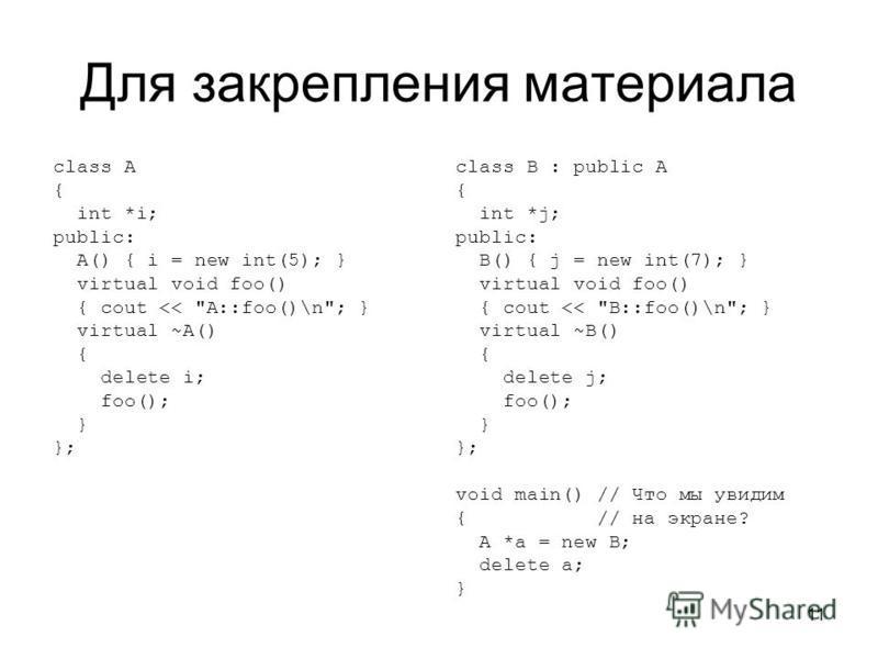 11 Для закрепления материала class A { int *i; public: A() { i = new int(5); } virtual void foo() { cout <<