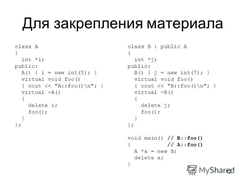 12 Для закрепления материала class A { int *i; public: A() { i = new int(5); } virtual void foo() { cout <<
