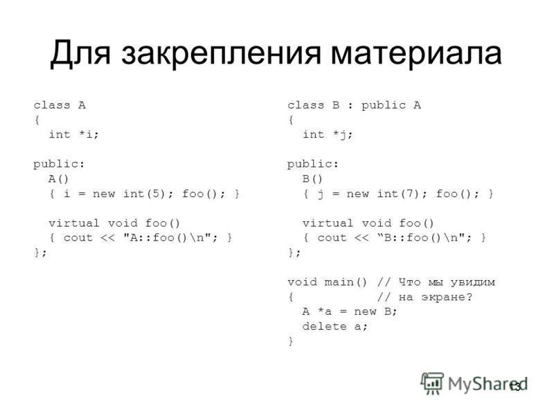 13 Для закрепления материала class A { int *i; public: A() { i = new int(5); foo(); } virtual void foo() { cout <<