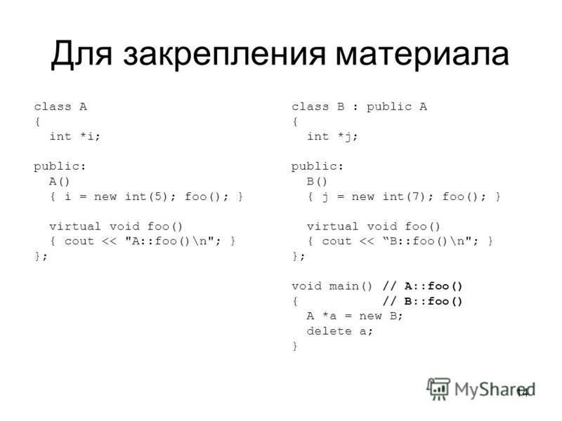 14 Для закрепления материала class A { int *i; public: A() { i = new int(5); foo(); } virtual void foo() { cout <<