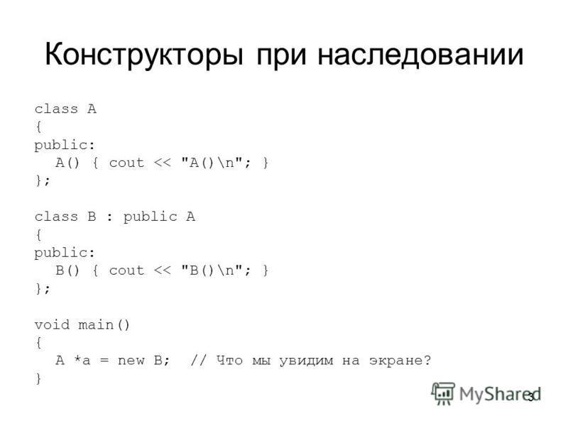 3 Конструкторы при наследовании class A { public: A() { cout << A()\n; } }; class B : public A { public: B() { cout << B()\n; } }; void main() { A *a = new B; // Что мы увидим на экране? }