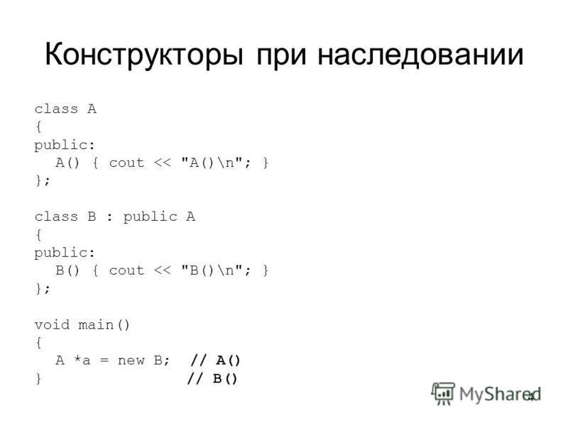 4 Конструкторы при наследовании class A { public: A() { cout << A()\n; } }; class B : public A { public: B() { cout << B()\n; } }; void main() { A *a = new B; // A() } // B()