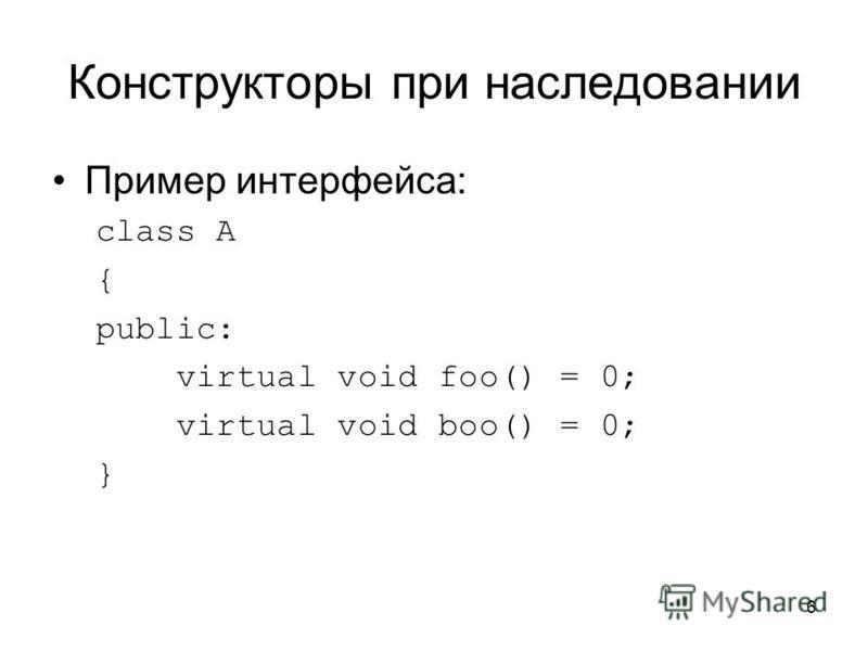 6 Конструкторы при наследовании Пример интерфейса: class A { public: virtual void foo() = 0; virtual void boo() = 0; }