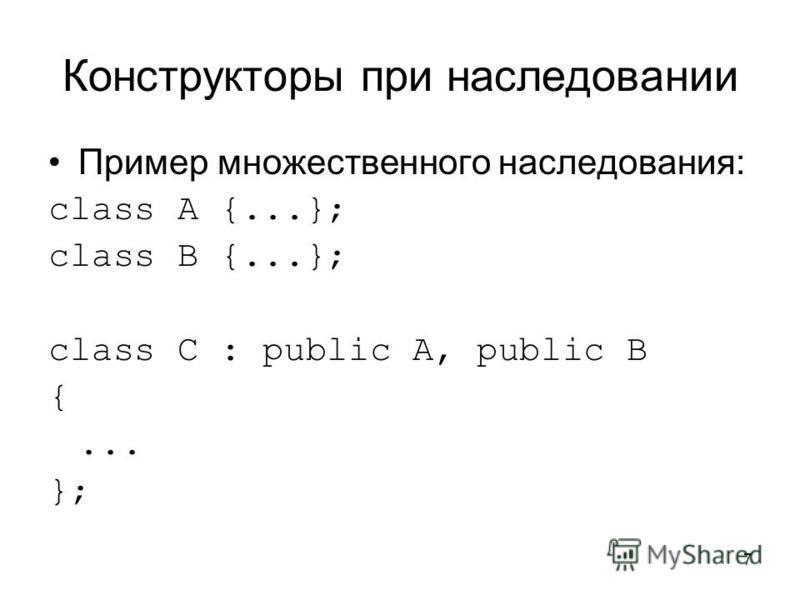7 Конструкторы при наследовании Пример множественного наследования: class A {...}; class B {...}; class C : public A, public B {... };