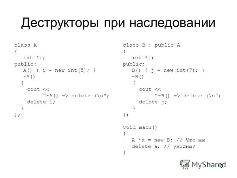 8 Деструкторы при наследовании class A { int *i; public: A() { i = new int(5); } ~A() { cout <<