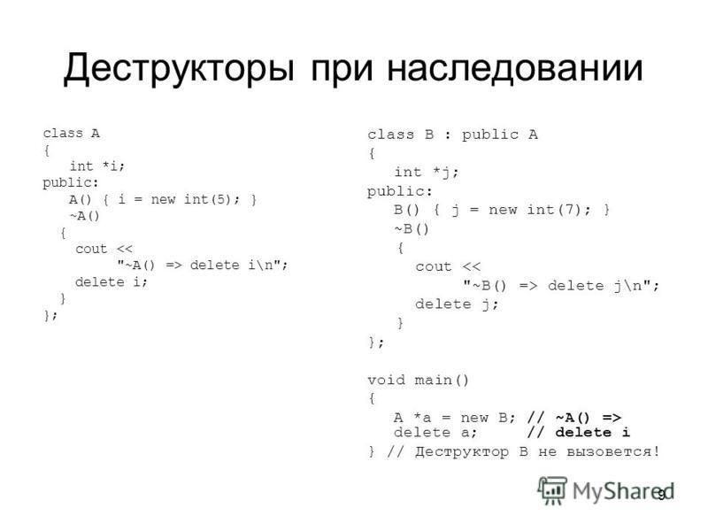 9 Деструкторы при наследовании class A { int *i; public: A() { i = new int(5); } ~A() { cout <<