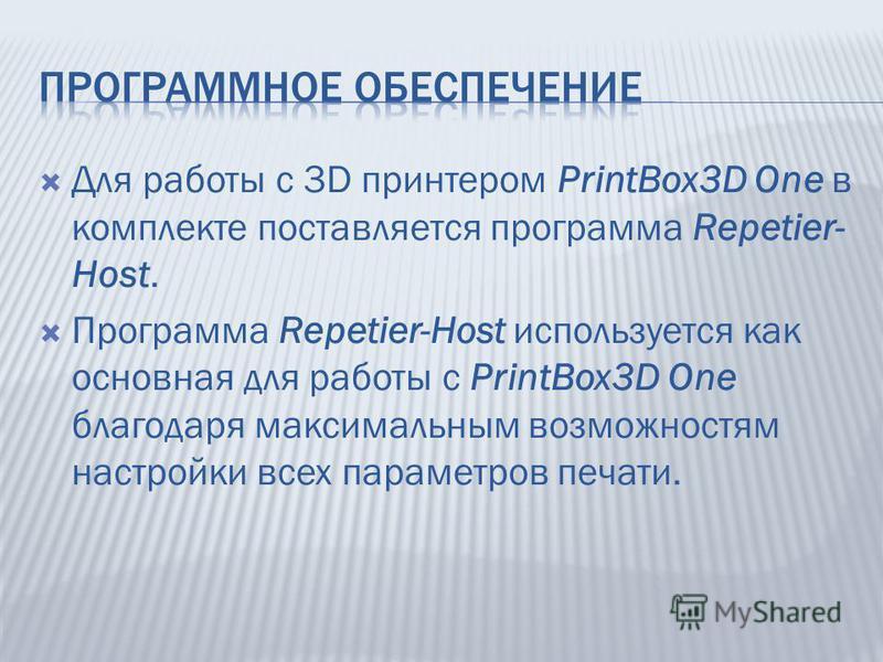 Для работы с 3D принтером PrintBox3D One в комплекте поставляется программа Repetier- Host. Программа Repetier-Host используется как основная для работы с PrintBox3D One благодаря максимальным возможностям настройки всех параметров печати.