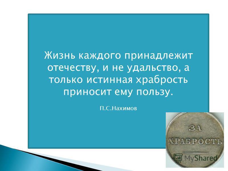 Жизнь каждого принадлежит отечеству, и не удальство, а только истинная храбрость приносит ему пользу. П.С.Нахимов