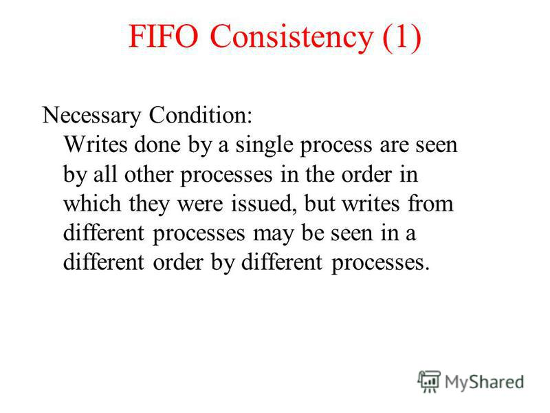 FIFO Consistency (1) Necessary Condition: Writes done by a single process are seen by all other processes in the order in which they were issued, but writes from different processes may be seen in a different order by different processes.