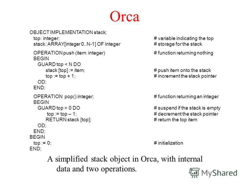 Orca A simplified stack object in Orca, with internal data and two operations. OBJECT IMPLEMENTATION stack; top: integer;# variable indicating the top stack: ARRAY[integer 0..N-1] OF integer# storage for the stack OPERATION push (item: integer)# func