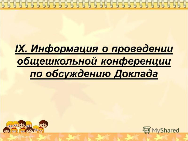 IX. Информация о проведении общешкольной конференции по обсуждению Доклада