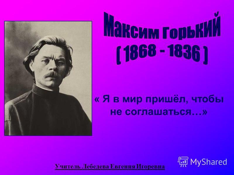 « Я в мир пришёл, чтобы не соглашаться…» Учитель Лебедева Евгения Игоревна