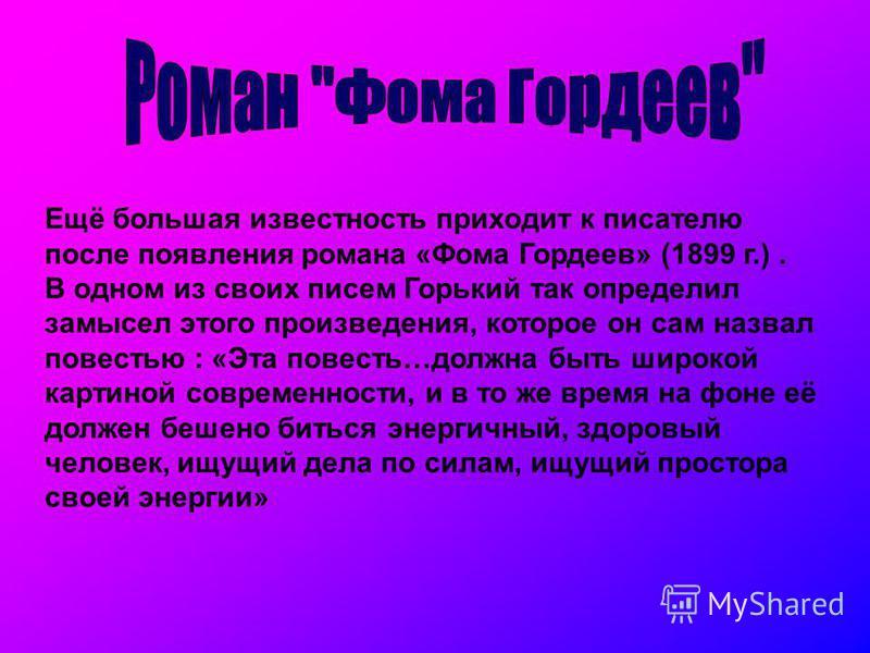 Ещё большая известность приходит к писателю после появления романа «Фома Гордеев» (1899 г.). В одном из своих писем Горький так определил замысел этого произведения, которое он сам назвал повестью : «Эта повесть…должна быть широкой картиной современн