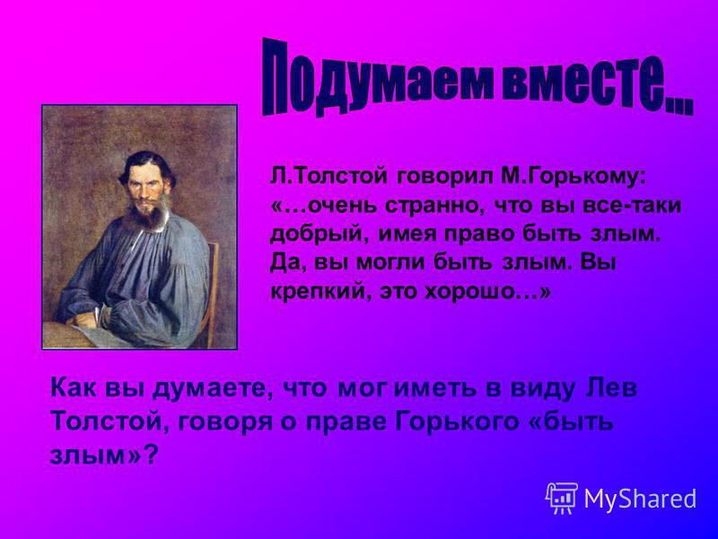 Л.Толстой говорил М.Горькому: «…очень странно, что вы все-таки добрый, имея право быть злым. Да, вы могли быть злым. Вы крепкий, это хорошо…» Как вы думаете, что мог иметь в виду Лев Толстой, говоря о праве Горького «быть злым»?