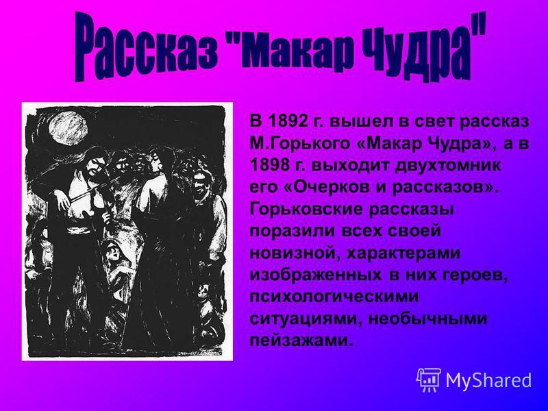 В 1892 г. вышел в свет рассказ М.Горького «Макар Чудра», а в 1898 г. выходит двухтомник его «Очерков и рассказов». Горьковские рассказы поразили всех своей новизной, характерами изображенных в них героев, психологическими ситуациями, необычными пейза