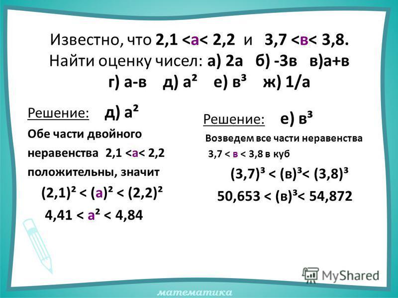 математика Известно, что 2,1 <а< 2,2 и 3,7 <в< 3,8. Найти оценку чисел: а) 2 а б) -3 в в)а+в г) а-в д) а² е) в³ ж) 1/а Решение: д) а² Обе части двойного неравенства 2,1 <а< 2,2 положительны, значит (2,1)² < (а)² < (2,2)² 4,41 < а² < 4,84 Решение: е)