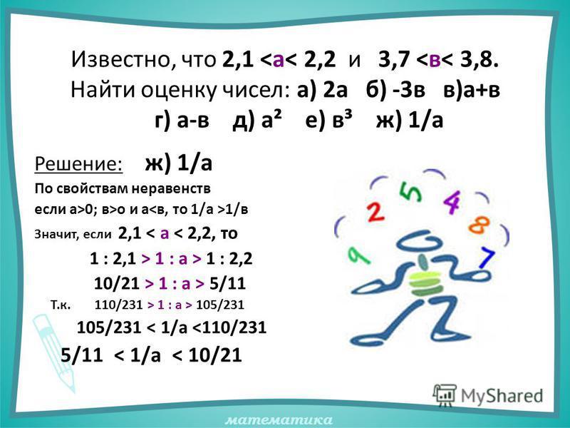 математика Известно, что 2,1 <а< 2,2 и 3,7 <в< 3,8. Найти оценку чисел: а) 2 а б) -3 в в)а+в г) а-в д) а² е) в³ ж) 1/а Решение: ж) 1/а По свойствам неравенств если а>0; в>о и а 1/в Значит, если 2,1 < а < 2,2, то 1 : 2,1 > 1 : а > 1 : 2,2 10/21 > 1 :