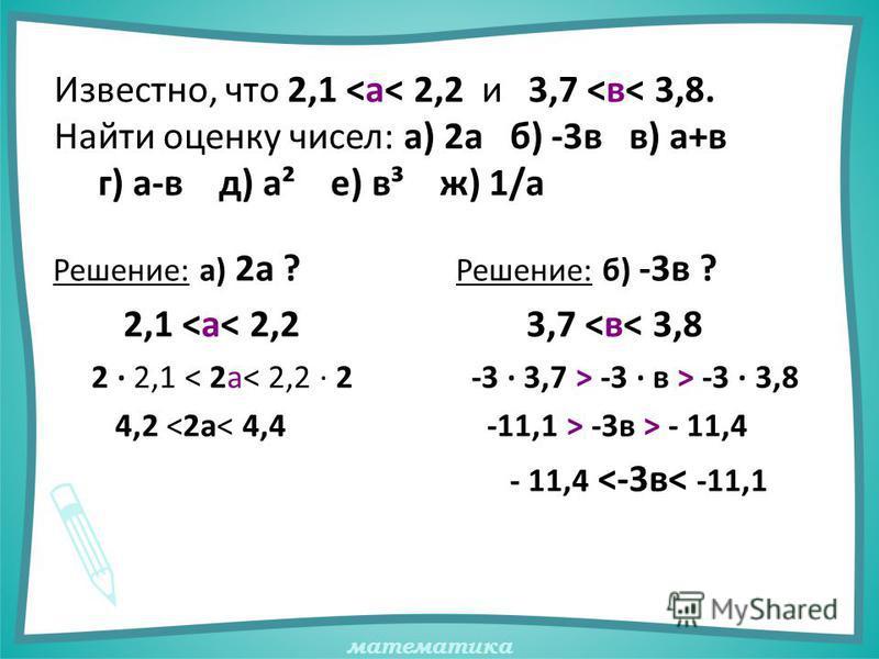 математика Известно, что 2,1 <а< 2,2 и 3,7 <в< 3,8. Найти оценку чисел: а) 2 а б) -3 в в) а+в г) а-в д) а² е) в³ ж) 1/а Решение: а) 2 а ? 2,1 <а< 2,2 2 · 2,1 < 2 а< 2,2 · 2 4,2 <2 а< 4,4 Решение: б) -3 в ? 3,7 <в< 3,8 -3 · 3,7 > -3 · в > -3 · 3,8 -11