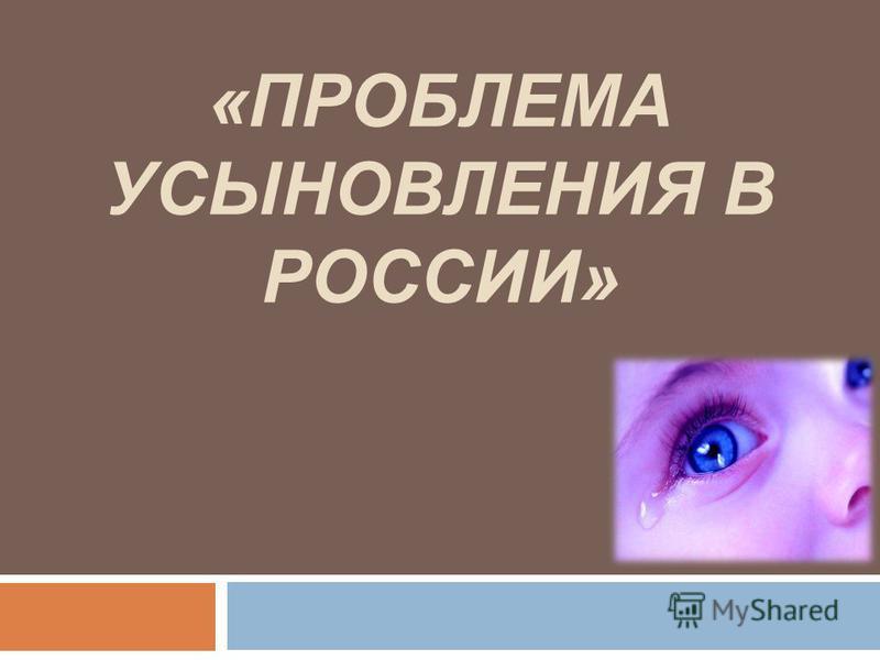 «ПРОБЛЕМА УСЫНОВЛЕНИЯ В РОССИИ»
