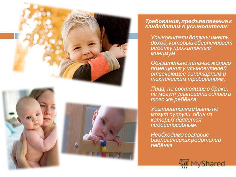 Требования, предъявляемые к кандидатам в усыновители: 1. Усыновители должны иметь доход, который обеспечивает ребёнку прожиточный минимум. 2. Обязательно наличие жилого помещения у усыновителей, отвечающее санитарным и техническим требованиям. 3. Лиц