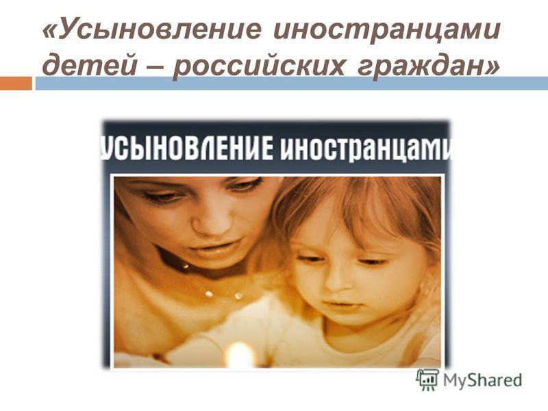 «Усыновление иностранцами детей – российских граждан»