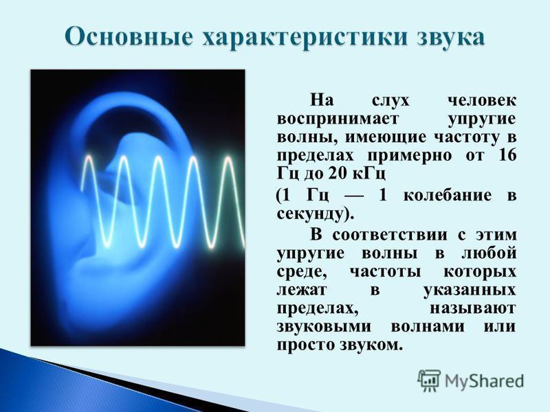 На слух человек воспринимает упругие волны, имеющие частоту в пределах примерно от 16 Гц до 20 к Гц (1 Гц 1 колебание в секунду). В соответствии с этим упругие волны в любой среде, частоты которых лежат в указанных пределах, называют звуковыми волнам
