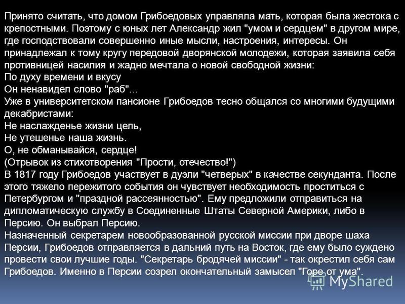 Принято считать, что домом Грибоедовых управляла мать, которая была жестока с крепостными. Поэтому с юных лет Александр жил