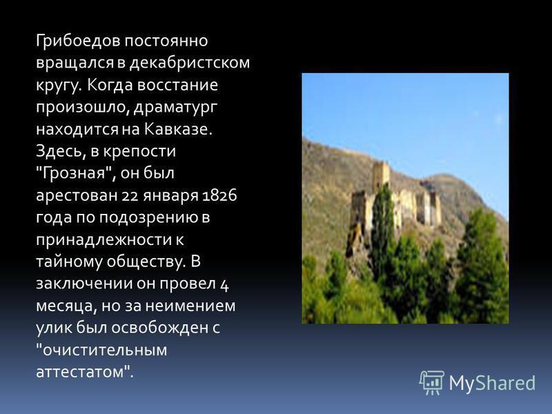 Грибоедов постоянно вращался в декабристском кругу. Когда восстание произошло, драматург находится на Кавказе. Здесь, в крепости