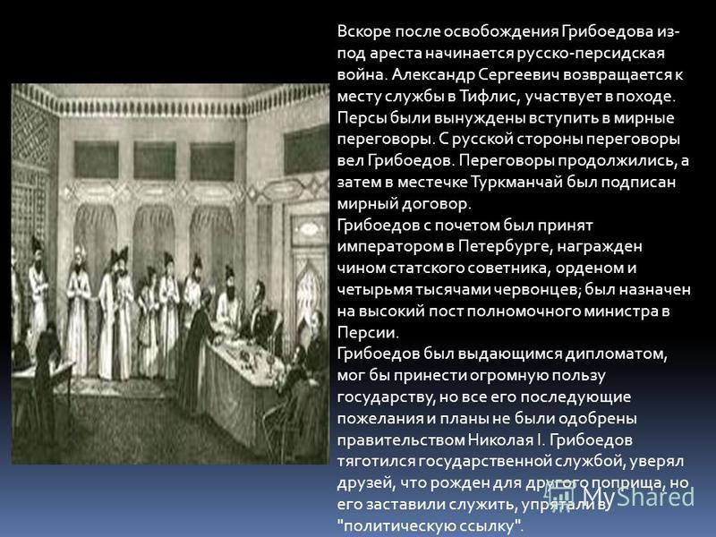 Вскоре после освобождения Грибоедова из- под ареста начинается русско-персидская война. Александр Сергеевич возвращается к месту службы в Тифлис, участвует в походе. Персы были вынуждены вступить в мирные переговоры. С русской стороны переговоры вел