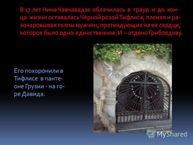 В 17 лет Нина Чавчавадзе облачилась в траур и до конца жизни оставалась Черной розой Тифлиса, пленяя и ра- зачаровывая толпы мужчин, претендующих на ее сердце, которое было одно-единственное. И – отдано Грибоедову. Его похоронили в Тифлисе в пантеоне