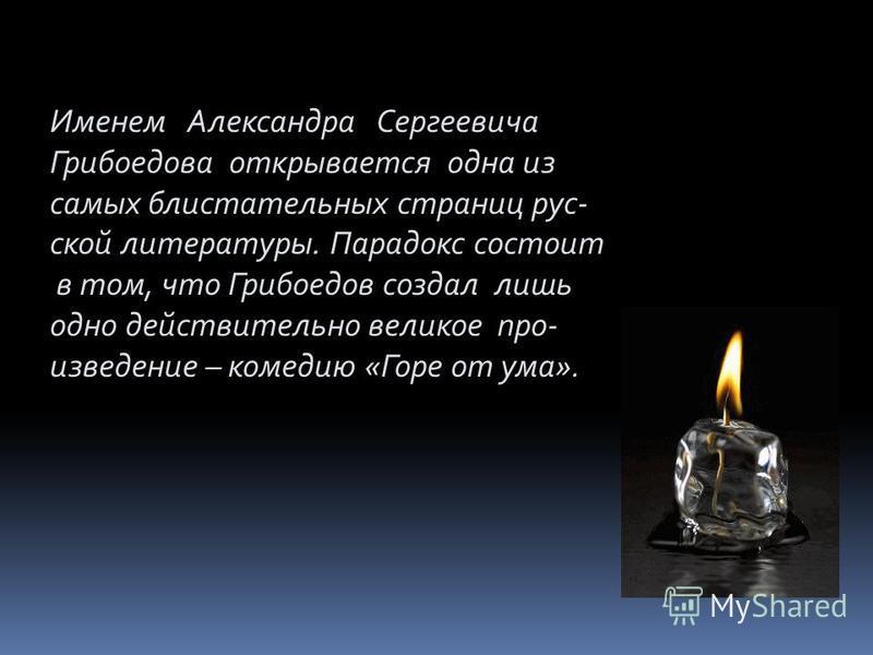 Именем Александра Сергеевича Грибоедова открывается одна из самых блистательных страниц русской литературы. Парадокс состоит в том, что Грибоедов создал лишь одно действительно великое про- изведение – комедию «Горе от ума».