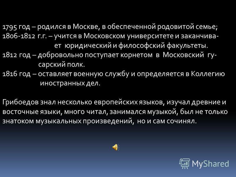 1795 год – родился в Москве, в обеспеченной родовитой семье; 1806-1812 г.г. – учится в Московском университете и заканчивает юридический и философский факультеты. 1812 год – добровольно поступает корнетом в Московский гусарский полк. 1816 год – остав