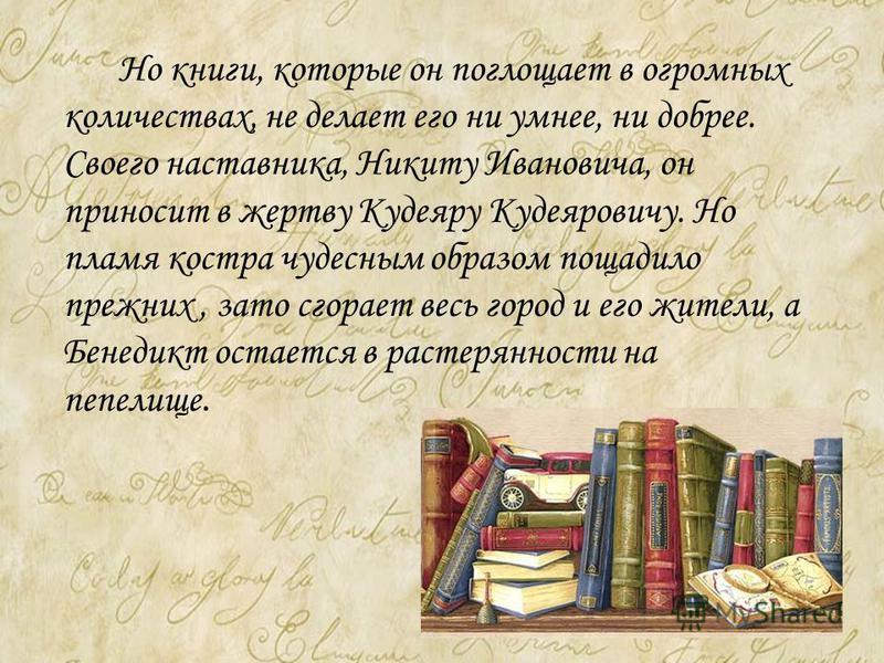 Но книги, которые он поглощает в огромных количествах, не делает его ни умнее, ни добрее. Своего наставника, Никиту Ивановича, он приносит в жертву Кудеяру Кудеяровичу. Но пламя костра чудесным образом пощадило прежних, зато сгорает весь город и его