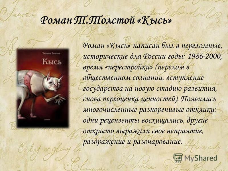 Роман Т.Толстой «Кысь» Роман «Кысь» написан был в переломные, исторические для России годы: 1986-2000, время «перестройки» (перелом в общественном сознании, вступление государства на новую стадию развития, снова переоценка ценностей). Появились много