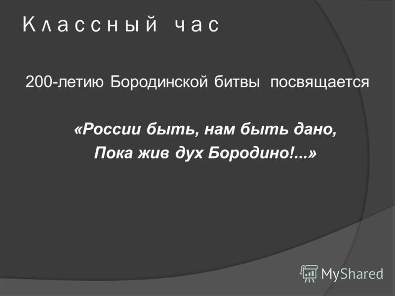 К л а с с н ы й ч а с 200-летию Бородинской битвы посвящается «России быть, нам быть дано, Пока жив дух Бородино!...»