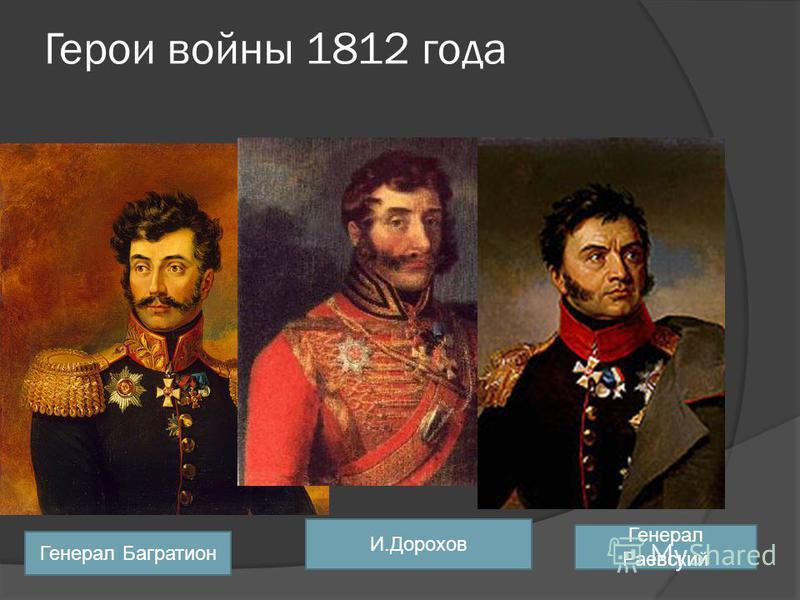 Герои войны 1812 года И.Дорохов Генерал Багратион Генерал Раевский